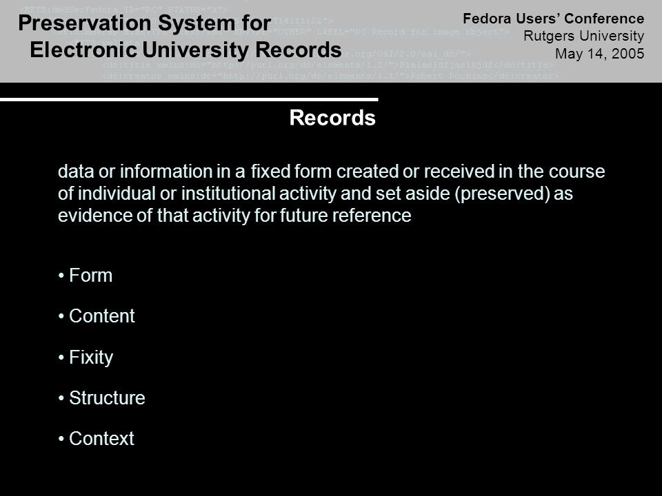 Preservation System for Electronic University Records Fedora Users' Conference Rutgers University May 14, 2005 Electronic Recordkeeping Systems Institution Recordkeeping Systems composed of People Requirements Practices Procedures Infrastructure Applications Responsibilities Policies Recordkeeping Controls include