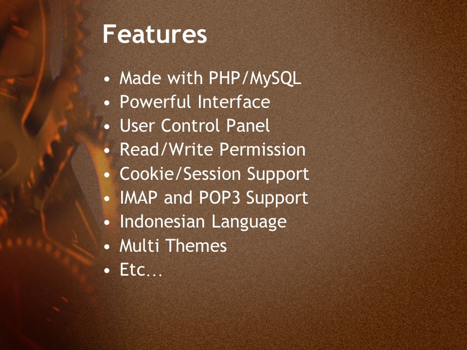 Features Made with PHP/MySQL Powerful Interface User Control Panel Read/Write Permission Cookie/Session Support IMAP and POP3 Support Indonesian Language Multi Themes Etc…