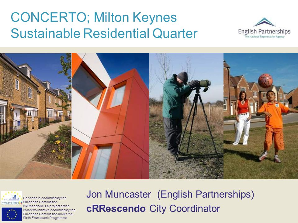 CONCERTO; Milton Keynes Sustainable Residential Quarter Jon Muncaster (English Partnerships) cRRescendo City Coordinator Concerto is co-funded by the