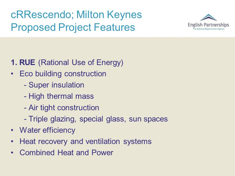 cRRescendo; Milton Keynes Proposed Project Features 1. RUE (Rational Use of Energy) Eco building construction - Super insulation - High thermal mass -