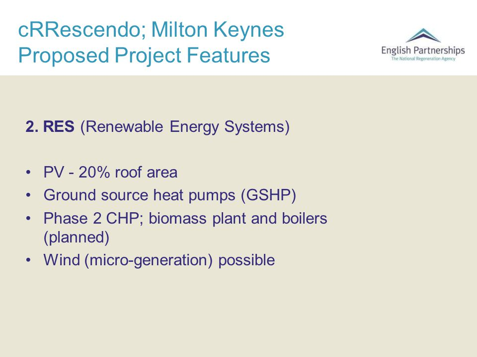 cRRescendo; Milton Keynes Proposed Project Features 2. RES (Renewable Energy Systems) PV - 20% roof area Ground source heat pumps (GSHP) Phase 2 CHP;