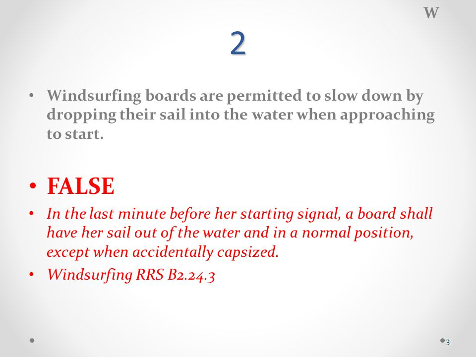 2 Windsurfing boards are permitted to slow down by dropping their sail into the water when approaching to start.