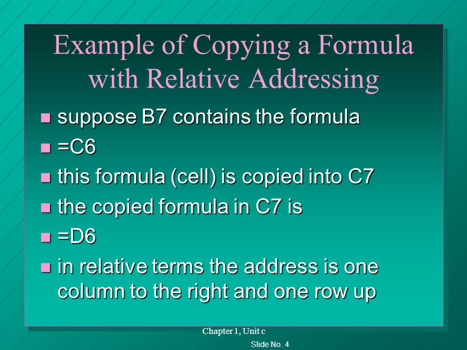 Slide No. 4 Chapter 1, Unit c Example of Copying a Formula with Relative Addressing n suppose B7 contains the formula n =C6 n this formula (cell) is c