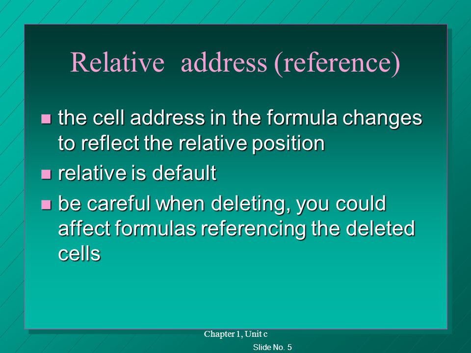 Slide No. 5 Chapter 1, Unit c Relative address (reference) n the cell address in the formula changes to reflect the relative position n relative is de