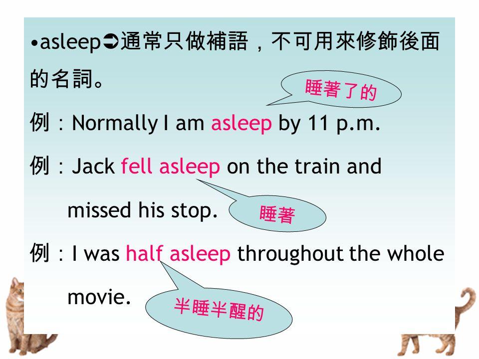 asleep  通常只做補語,不可用來修飾後面 的名詞。 例: Normally I am asleep by 11 p.m. 例: Jack fell asleep on the train and missed his stop. 例: I was half asleep throughout