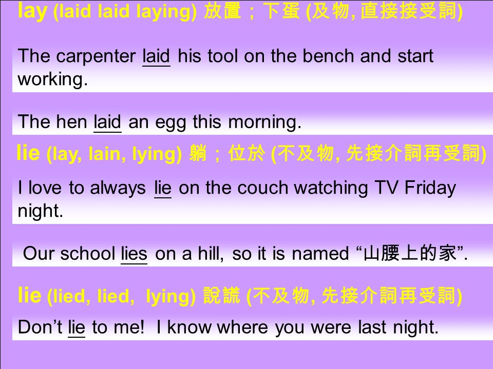 lay (laid laid laying) 放置;下蛋 ( 及物, 直接接受詞 ) lie (lay, lain, lying) 躺;位於 ( 不及物, 先接介詞再受詞 ) lie (lied, lied, lying) 說謊 ( 不及物, 先接介詞再受詞 ) The carpenter laid his tool on the bench and start working.