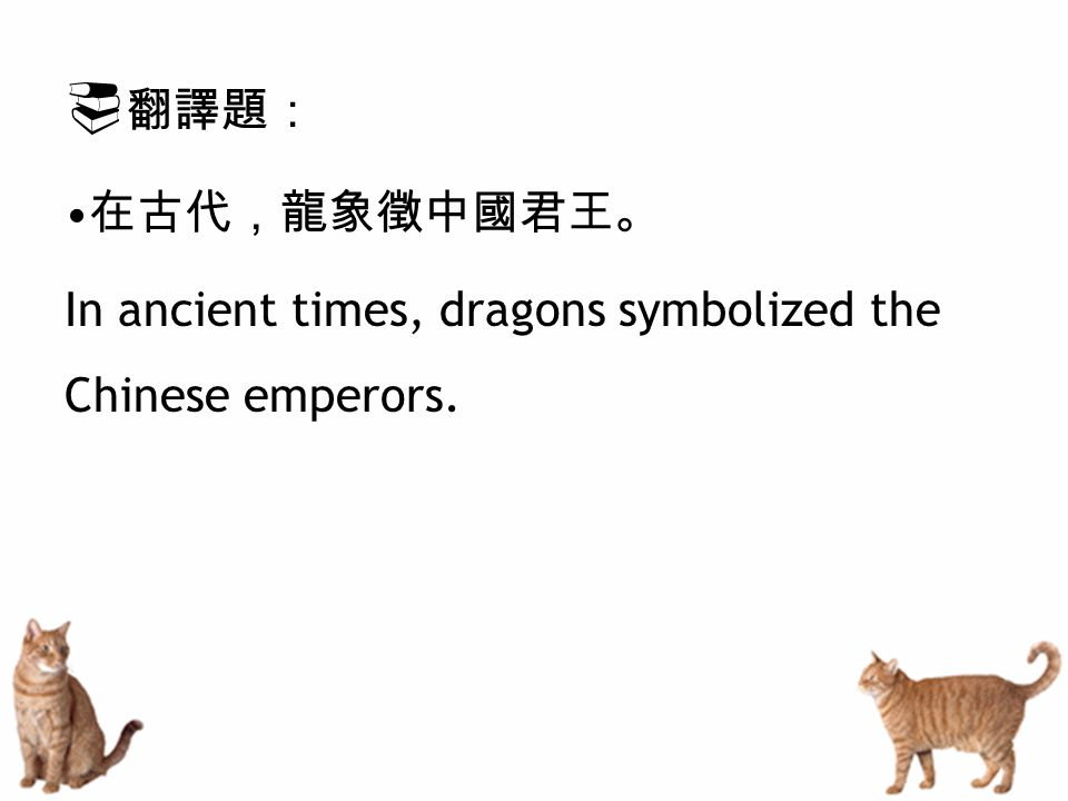  翻譯題: 在古代,龍象徵中國君王。 In ancient times, dragons symbolized the Chinese emperors.