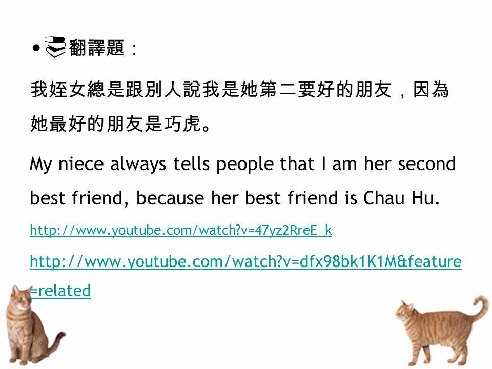  翻譯題: 我姪女總是跟別人說我是她第二要好的朋友,因為 她最好的朋友是巧虎。 My niece always tells people that I am her second best friend, because her best friend is Chau Hu. http://www