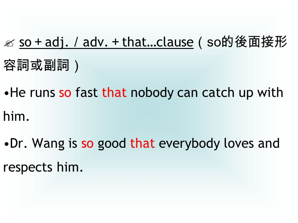  so + adj. / adv. + that…clause ( so 的後面接形 容詞或副詞) He runs so fast that nobody can catch up with him. Dr. Wang is so good that everybody loves and res