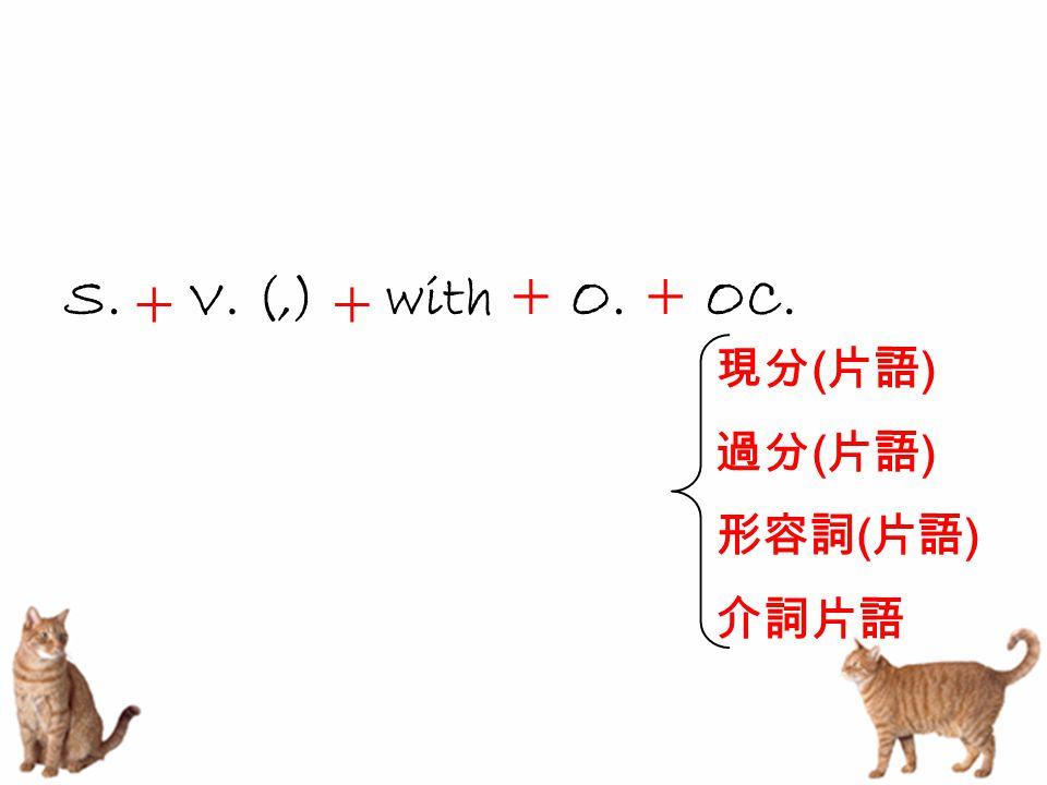 S.with + O. 現分 ( 片語 ) 過分 ( 片語 ) 形容詞 ( 片語 ) 介詞片語 + V. (,) + + OC.