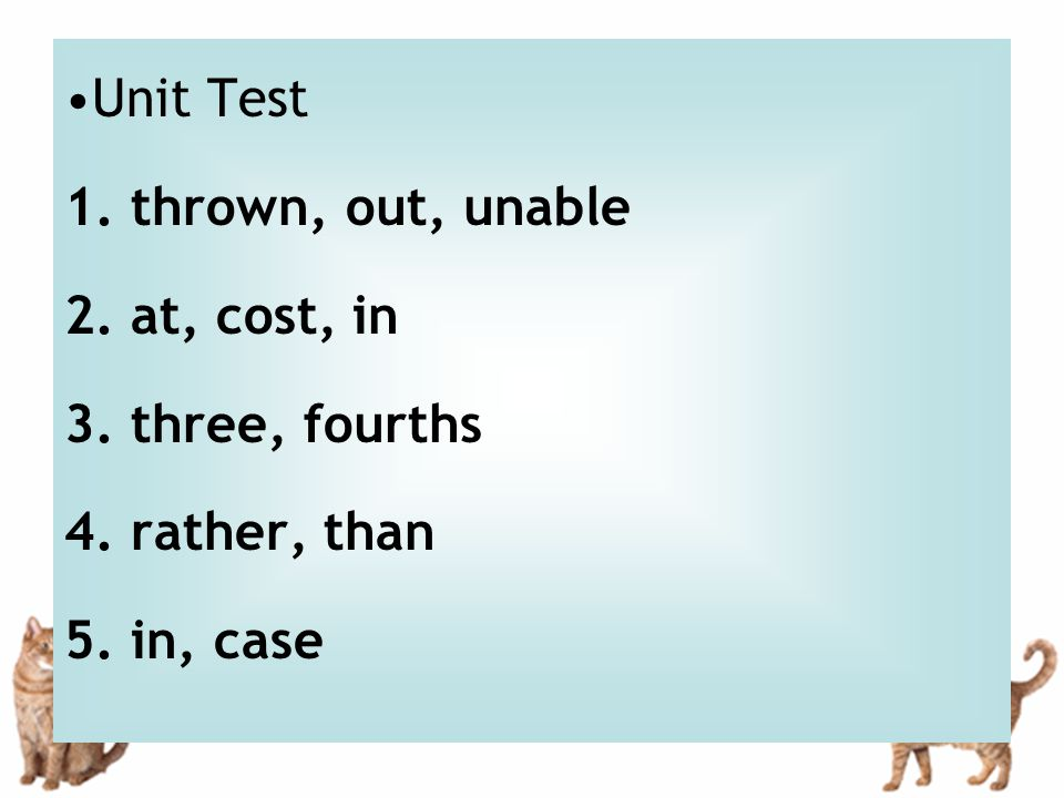 Unit Test 1. thrown, out, unable 2. at, cost, in 3. three, fourths 4. rather, than 5. in, case