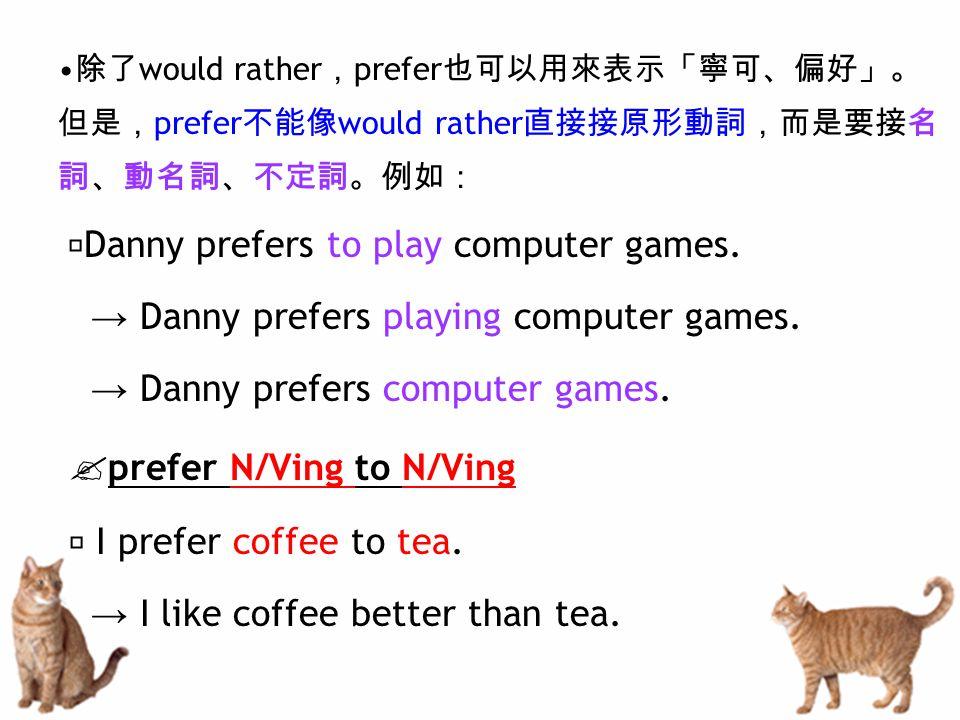 除了 would rather , prefer 也可以用來表示「寧可、偏好」。 但是, prefer 不能像 would rather 直接接原形動詞,而是要接名 詞、動名詞、不定詞。例如: ‧ Danny prefers to play computer games. → Danny prefe