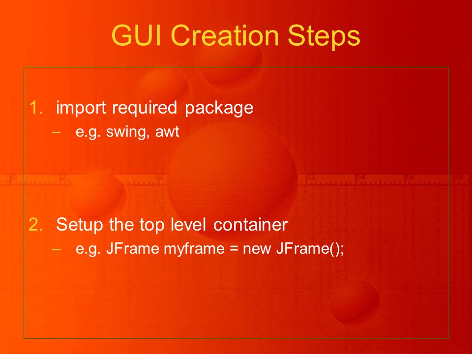 1.import required package –e.g. swing, awt 2.Setup the top level container –e.g.