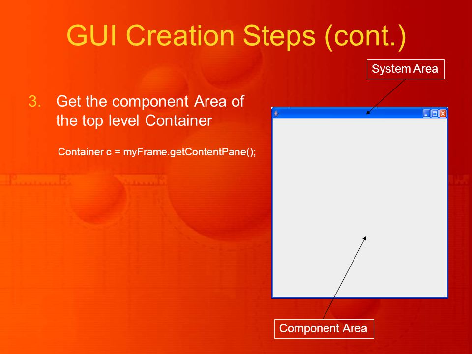 GUI Creation Steps (cont.) 3.Get the component Area of the top level Container Container c = myFrame.getContentPane(); System Area Component Area