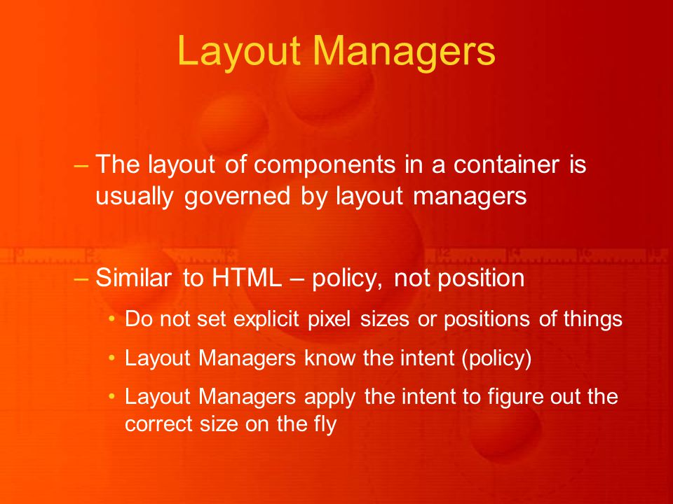 –The layout of components in a container is usually governed by layout managers –Similar to HTML – policy, not position Do not set explicit pixel sizes or positions of things Layout Managers know the intent (policy) Layout Managers apply the intent to figure out the correct size on the fly