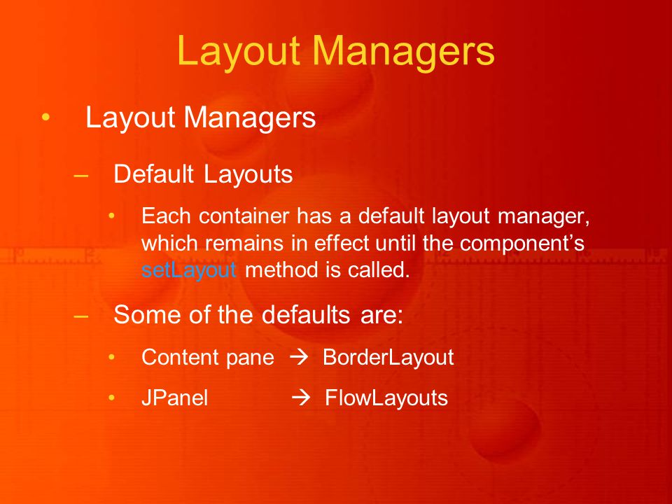 Layout Managers –Default Layouts Each container has a default layout manager, which remains in effect until the component's setLayout method is called.