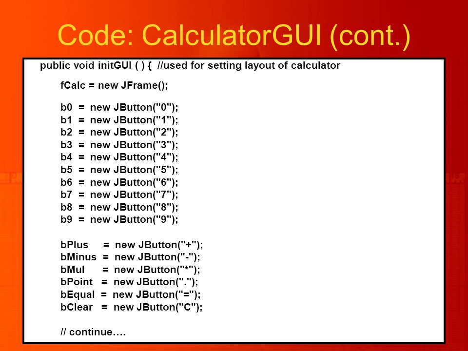 Code: CalculatorGUI (cont.) public void initGUI ( ) { //used for setting layout of calculator fCalc = new JFrame(); b0 = new JButton( 0 ); b1 = new JButton( 1 ); b2 = new JButton( 2 ); b3 = new JButton( 3 ); b4 = new JButton( 4 ); b5 = new JButton( 5 ); b6 = new JButton( 6 ); b7 = new JButton( 7 ); b8 = new JButton( 8 ); b9 = new JButton( 9 ); bPlus = new JButton( + ); bMinus = new JButton( - ); bMul = new JButton( * ); bPoint = new JButton( . ); bEqual = new JButton( = ); bClear = new JButton( C ); // continue….