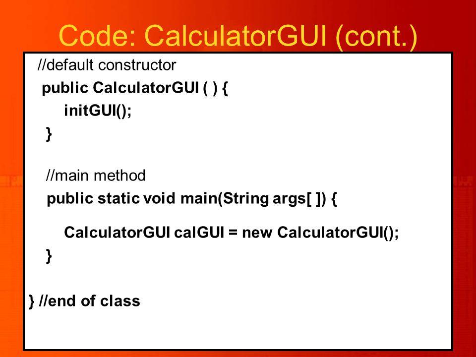 Code: CalculatorGUI (cont.) //default constructor public CalculatorGUI ( ) { initGUI(); } //main method public static void main(String args[ ]) { CalculatorGUI calGUI = new CalculatorGUI(); } } //end of class