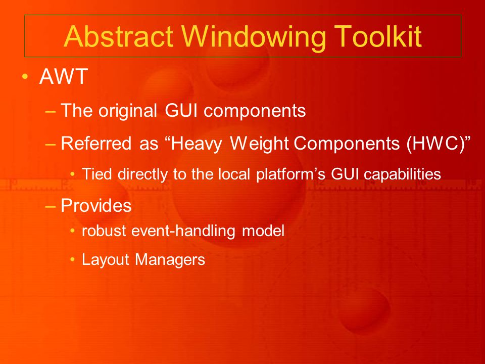 Abstract Windowing Toolkit AWT –The original GUI components –Referred as Heavy Weight Components (HWC) Tied directly to the local platform's GUI capabilities –Provides robust event-handling model Layout Managers
