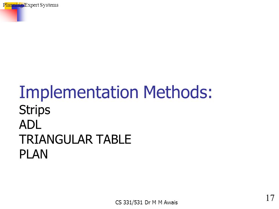 17 Planning/Expert Systems CS 331/531 Dr M M Awais Implementation Methods: Strips ADL TRIANGULAR TABLE PLAN