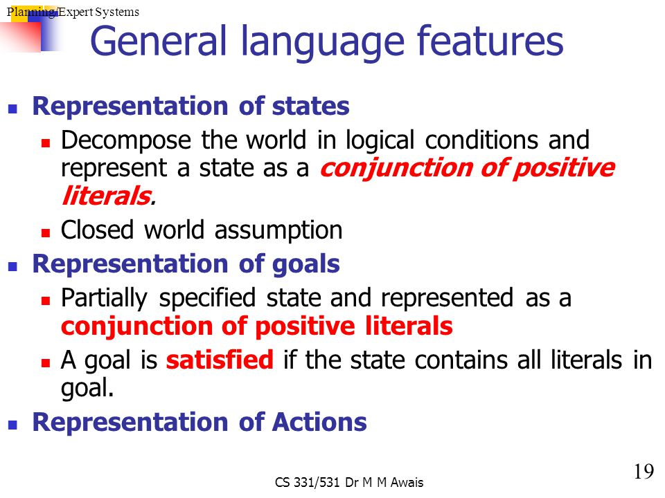 19 Planning/Expert Systems CS 331/531 Dr M M Awais General language features Representation of states Decompose the world in logical conditions and re