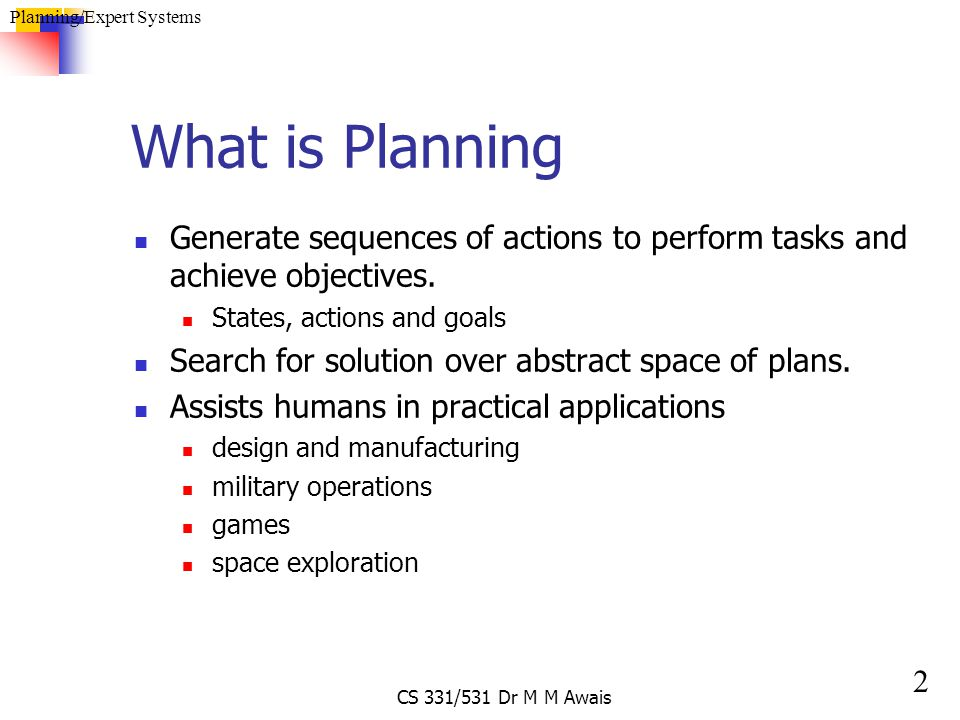 2 Planning/Expert Systems CS 331/531 Dr M M Awais What is Planning Generate sequences of actions to perform tasks and achieve objectives. States, acti