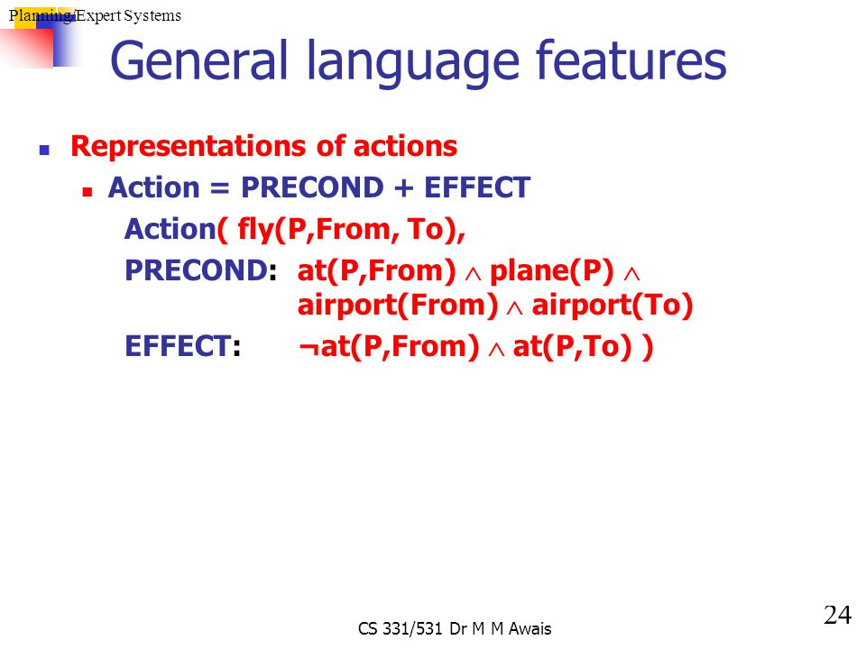 24 Planning/Expert Systems CS 331/531 Dr M M Awais General language features Representations of actions Action = PRECOND + EFFECT Action( fly(P,From,