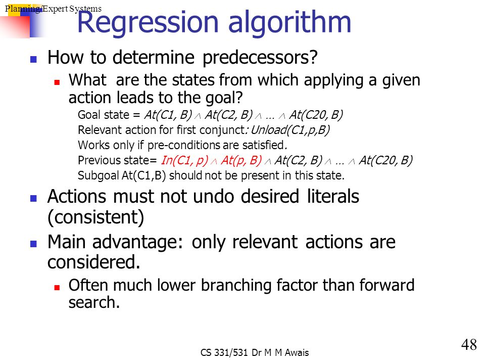 48 Planning/Expert Systems CS 331/531 Dr M M Awais Regression algorithm How to determine predecessors? What are the states from which applying a given