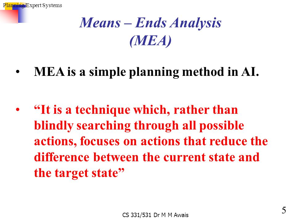 6 Planning/Expert Systems CS 331/531 Dr M M Awais Algorithm: To find-plan (initial state, Target state) If all the goals in target state are true in initial state then succeed Otherwise 1.Select an unresolved target state 2.Find an action that adds goal to the current-state 3.Enable action by finding a plan (PREPLAN) that actives its pre-conditions i.e., find-plan (initial state, pre- conditions.) Let Mid-state 1 be the result of applying that pre-plan to initial state.