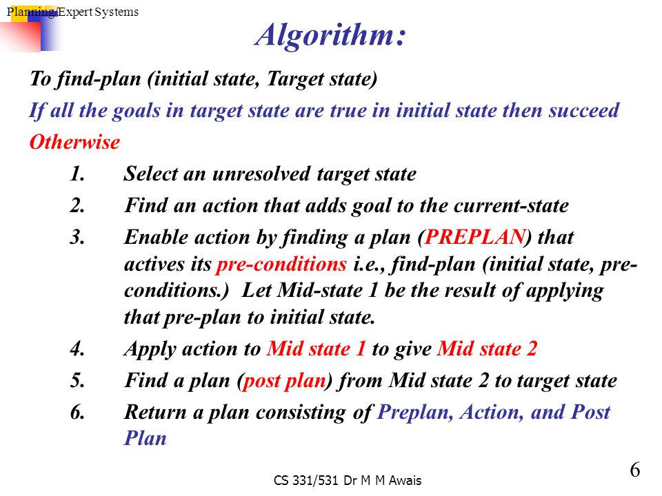 6 Planning/Expert Systems CS 331/531 Dr M M Awais Algorithm: To find-plan (initial state, Target state) If all the goals in target state are true in i