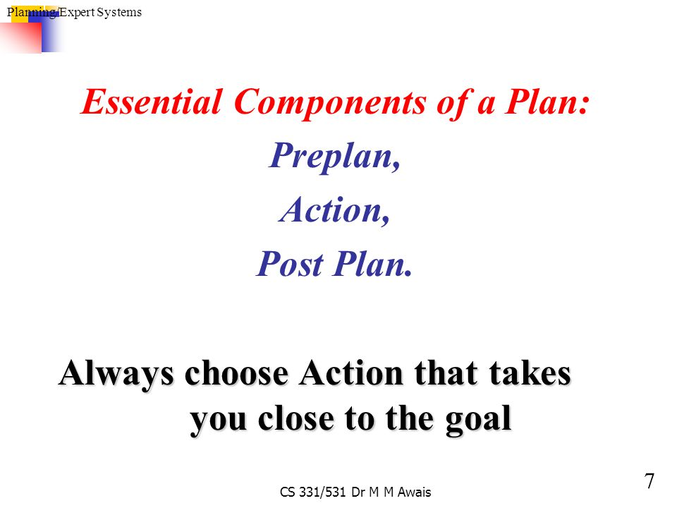 8 Planning/Expert Systems CS 331/531 Dr M M Awais Goal: G Actions: A1 A2 A3 A4 A5 States: P1 P2 P3 B1 B2 B3 B4 Sequence of Action that take us to the G are A3, followed by A4 and then A5 B3 – B4 – B5, this leads to states: B3, B4 and B4 Rules: P1  B1 P2  B2 P3  B1, P3  B3 B3  B4 B4  G A1 A2 A1 A4 A5 A3