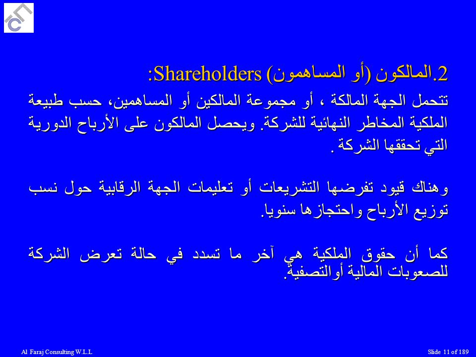Al Faraj Consulting W.L.LSlide 11 of 189 2.المالكون (أو المساهمون) :Shareholders تتحمل الجهة المالكة ، أو مجموعة المالكين أو المساهمين، حسب طبيعة الملكية المخاطر النهائية للشركة.