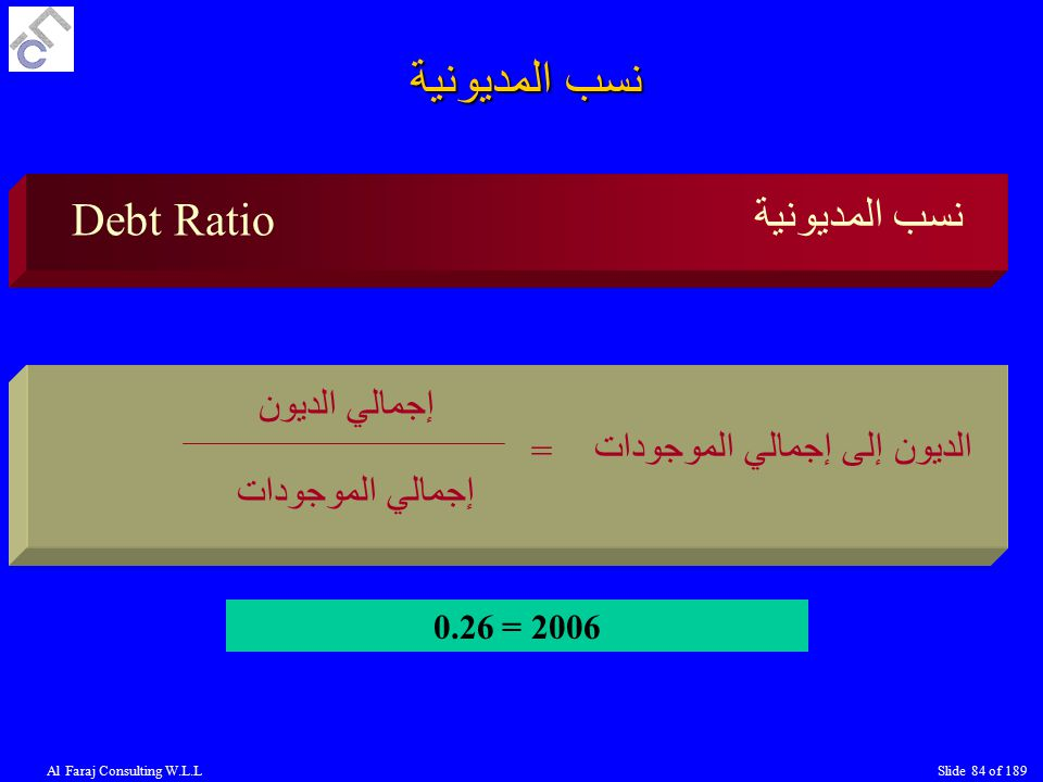 Al Faraj Consulting W.L.LSlide 84 of 189 نسب المديونية Debt Ratio نسب المديونية إجمالي الديون إجمالي الموجودات الديون إلى إجمالي الموجودات = 2006 = 0.26