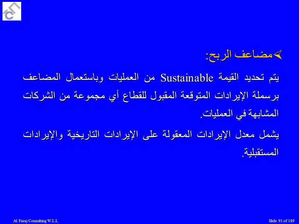 Al Faraj Consulting W.L.LSlide 91 of 189  مضاعف الربح: يتم تحديد القيمة Sustainable من العمليات وباستعمال المضاعف برسملة الإيرادات المتوقعة المقبول للقطاع أي مجموعة من الشركات المشابهة في العمليات.