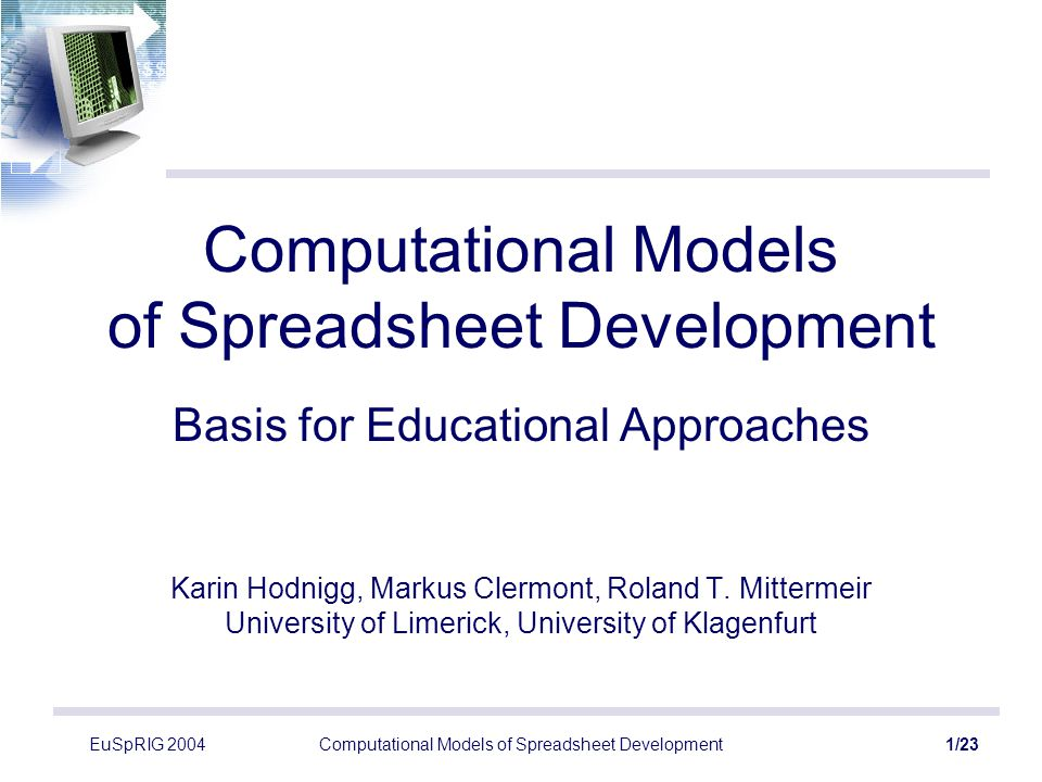 EuSpRIG 2004Computational Models of Spreadsheet Development12/23 Development Process Specialties Automated fill of cells (click and drag) –Automated generation of formulas / constants Drag-and-Drop Copy-and-Paste Adaptation of parameters –of formulas –of references
