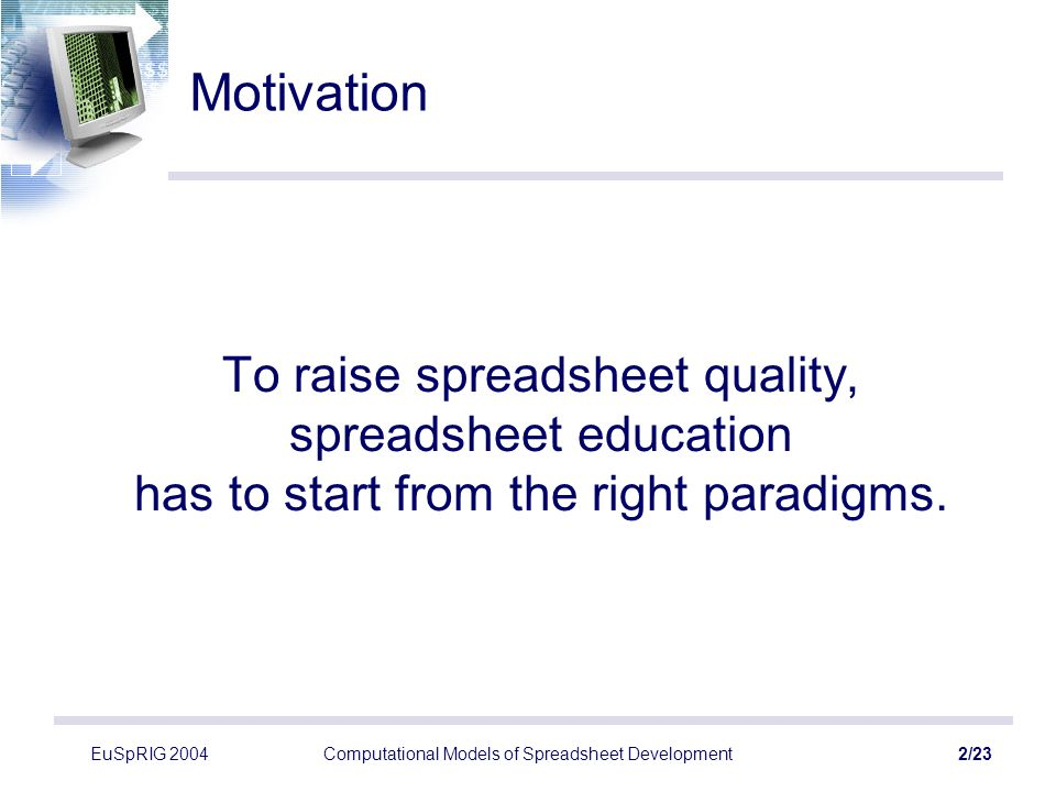 EuSpRIG 2004Computational Models of Spreadsheet Development2/23 Motivation To raise spreadsheet quality, spreadsheet education has to start from the r