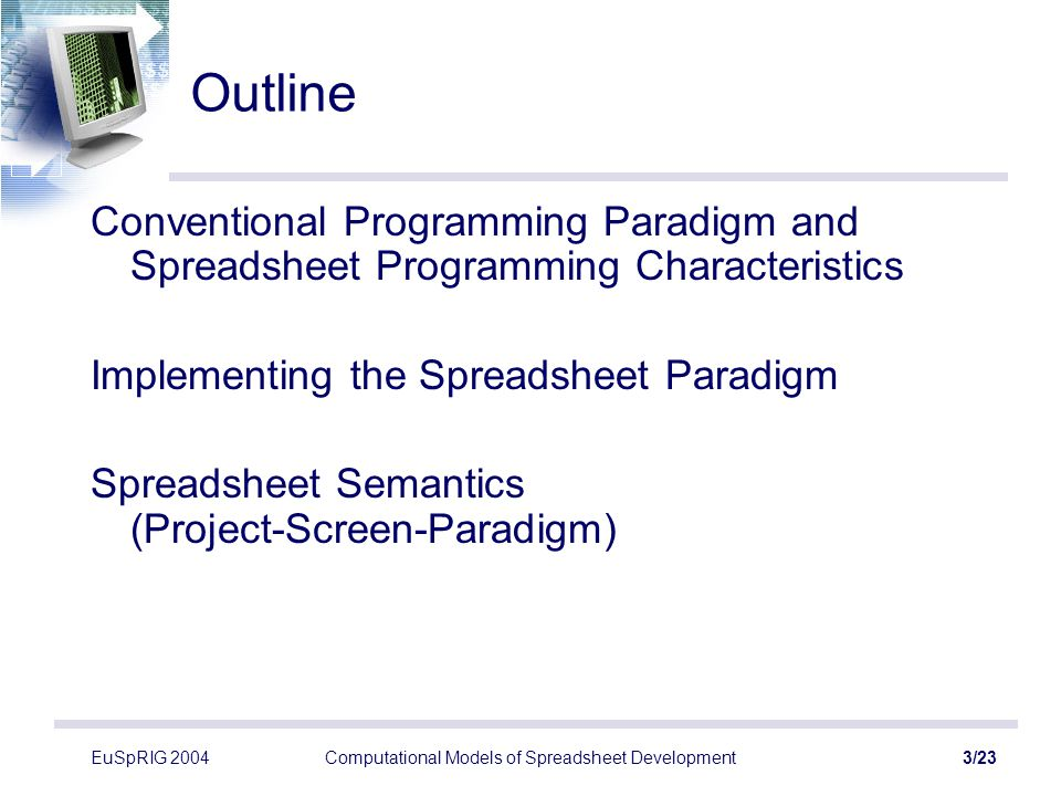 EuSpRIG 2004Computational Models of Spreadsheet Development3/23 Outline Conventional Programming Paradigm and Spreadsheet Programming Characteristics Implementing the Spreadsheet Paradigm Spreadsheet Semantics (Project-Screen-Paradigm)