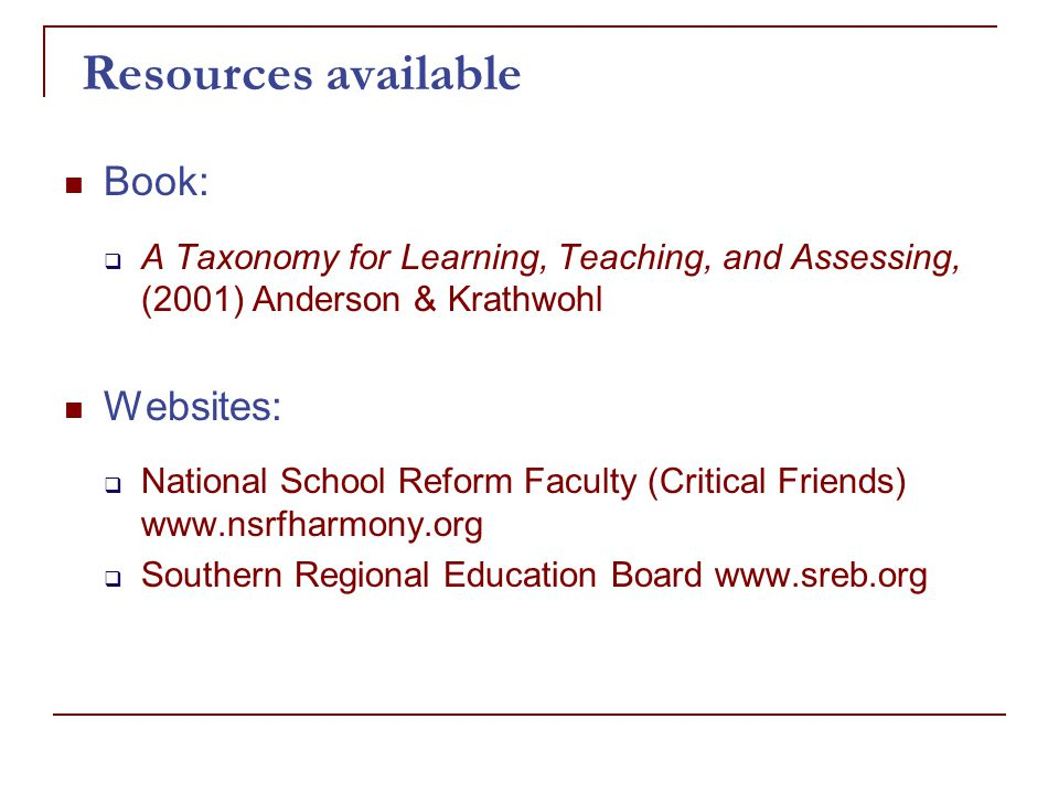 Resources available Book:  A Taxonomy for Learning, Teaching, and Assessing, (2001) Anderson & Krathwohl Websites:  National School Reform Faculty (Critical Friends) www.nsrfharmony.org  Southern Regional Education Board www.sreb.org