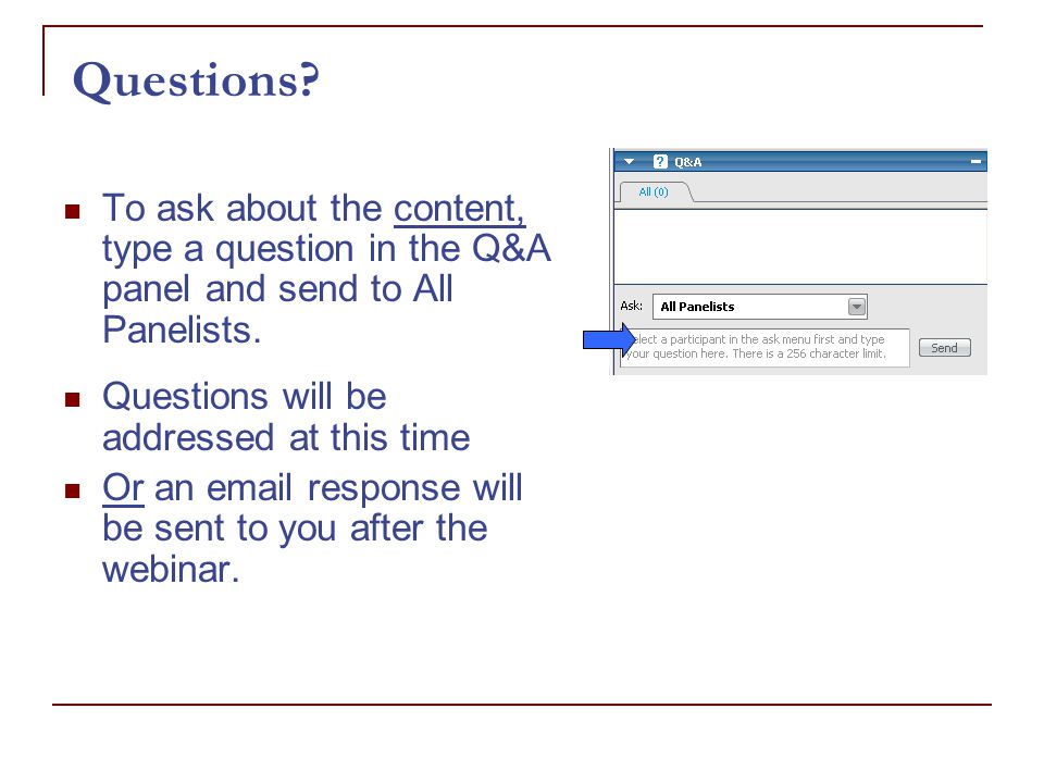 Questions. To ask about the content, type a question in the Q&A panel and send to All Panelists.