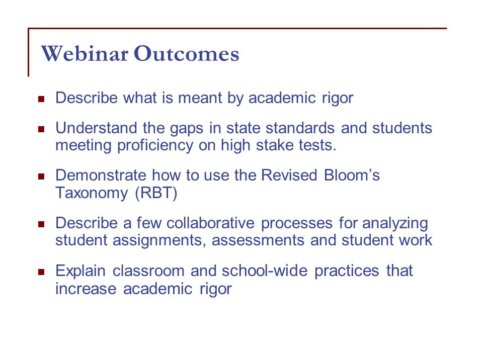 Webinar Outcomes Describe what is meant by academic rigor Understand the gaps in state standards and students meeting proficiency on high stake tests.