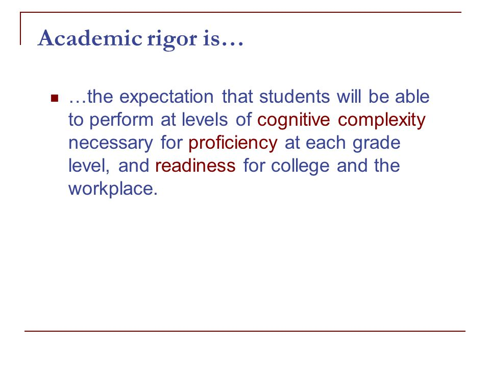 Academic rigor is… …the expectation that students will be able to perform at levels of cognitive complexity necessary for proficiency at each grade level, and readiness for college and the workplace.
