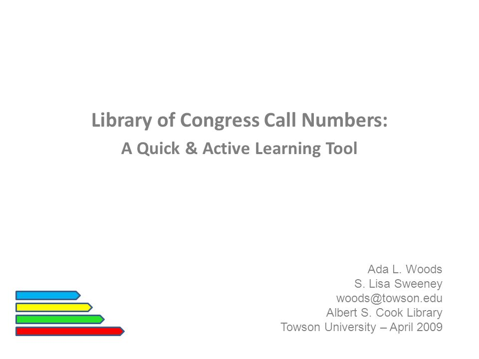 Library of Congress Call Numbers: A Quick & Active Learning Tool Ada L. Woods S. Lisa Sweeney woods@towson.edu Albert S. Cook Library Towson Universit
