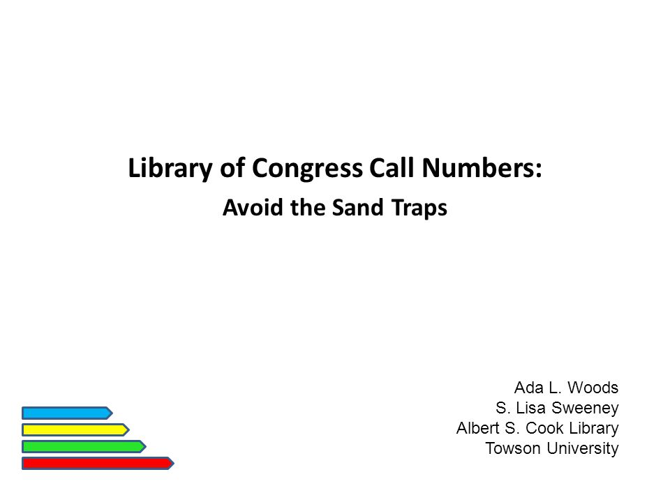 Library of Congress Call Numbers: Avoid the Sand Traps Ada L. Woods S. Lisa Sweeney Albert S. Cook Library Towson University