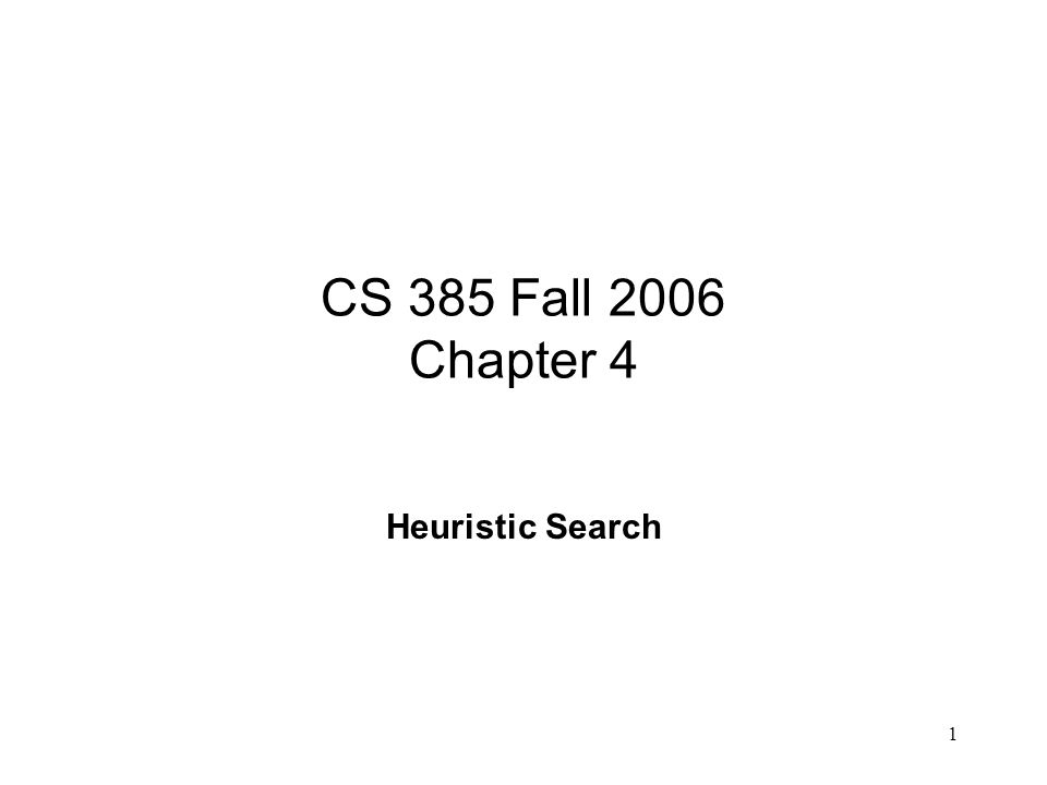 1 CS 385 Fall 2006 Chapter 4 Heuristic Search