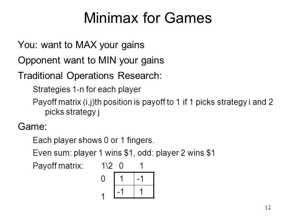 12 Minimax for Games You: want to MAX your gains Opponent want to MIN your gains Traditional Operations Research: Strategies 1-n for each player Payoff matrix (i,j)th position is payoff to 1 if 1 picks strategy i and 2 picks strategy j Game: Each player shows 0 or 1 fingers.