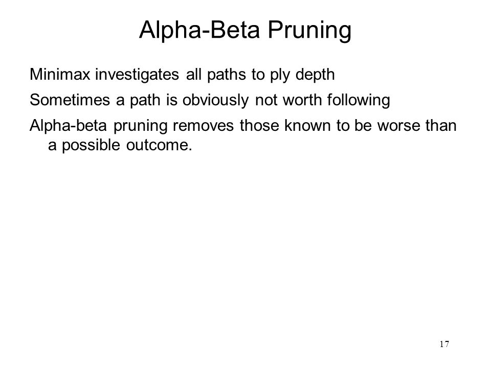 17 Alpha-Beta Pruning Minimax investigates all paths to ply depth Sometimes a path is obviously not worth following Alpha-beta pruning removes those known to be worse than a possible outcome.
