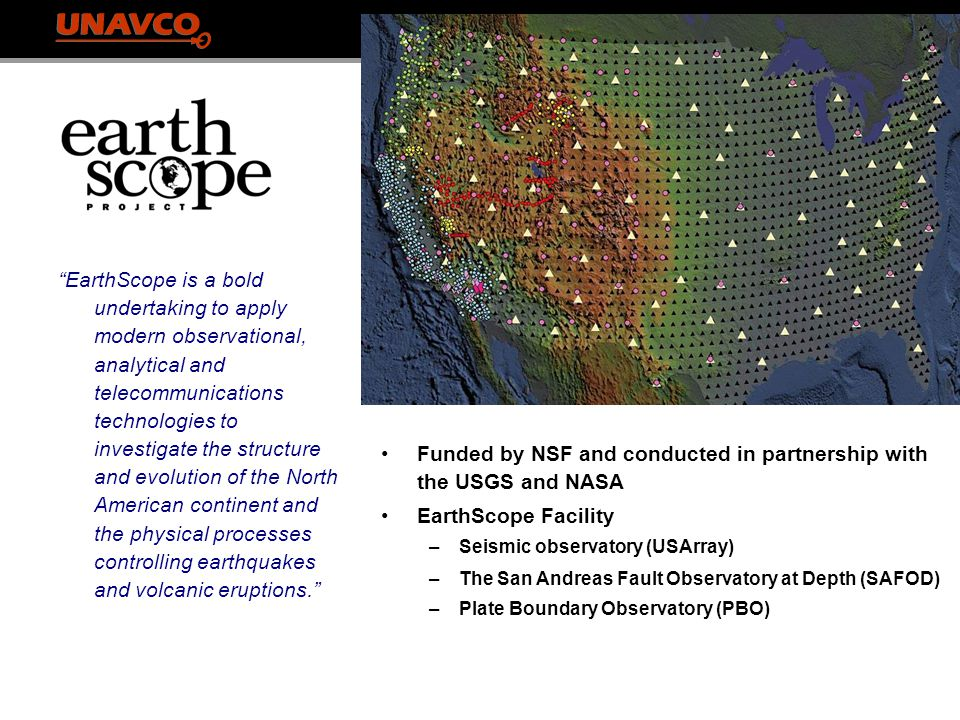 EarthScope Funded by NSF and conducted in partnership with the USGS and NASA EarthScope Facility –Seismic observatory (USArray) –The San Andreas Fault Observatory at Depth (SAFOD) –Plate Boundary Observatory (PBO) EarthScope is a bold undertaking to apply modern observational, analytical and telecommunications technologies to investigate the structure and evolution of the North American continent and the physical processes controlling earthquakes and volcanic eruptions.