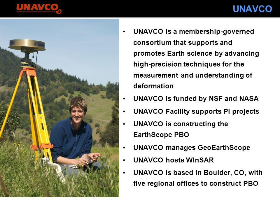 UNAVCO UNAVCO is a membership-governed consortium that supports and promotes Earth science by advancing high-precision techniques for the measurement and understanding of deformation UNAVCO is funded by NSF and NASA UNAVCO Facility supports PI projects UNAVCO is constructing the EarthScope PBO UNAVCO manages GeoEarthScope UNAVCO hosts WInSAR UNAVCO is based in Boulder, CO, with five regional offices to construct PBO