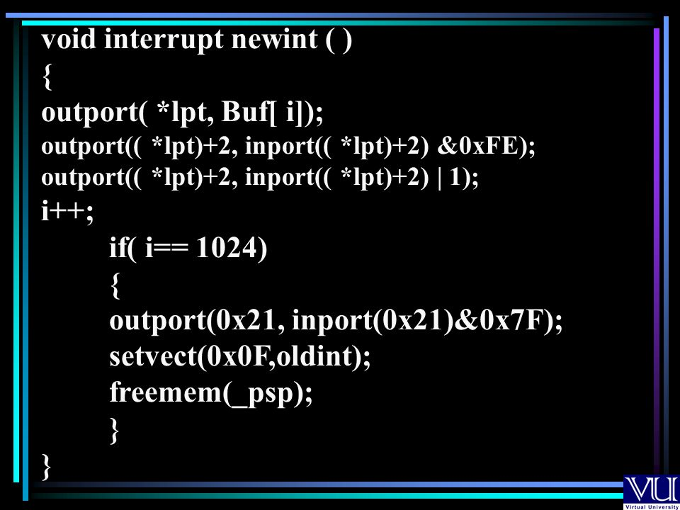 void interrupt newint ( ) { outport( *lpt, Buf[ i]); outport(( *lpt)+2, inport(( *lpt)+2) &0xFE); outport(( *lpt)+2, inport(( *lpt)+2) | 1); i++; if( i== 1024) { outport(0x21, inport(0x21)&0x7F); setvect(0x0F,oldint); freemem(_psp); }