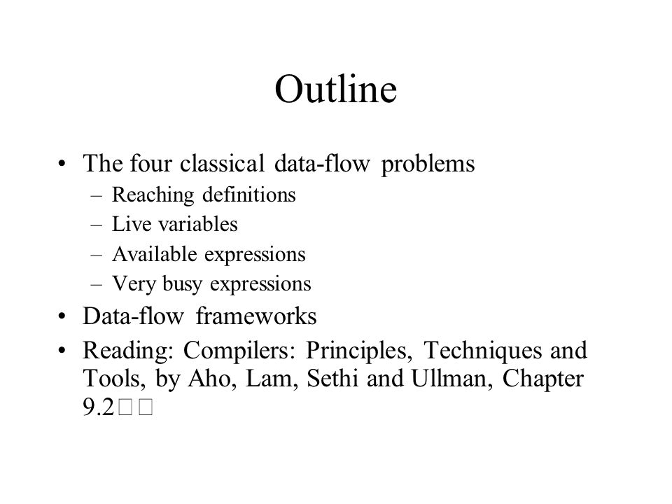 Outline The four classical data-flow problems –Reaching definitions –Live variables –Available expressions –Very busy expressions Data-flow frameworks Reading: Compilers: Principles, Techniques and Tools, by Aho, Lam, Sethi and Ullman, Chapter 9.2